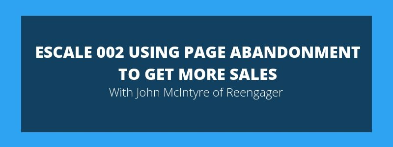 ESCALE 002 Using Page Abandonment To Get More Sales – John McIntyre Reengager