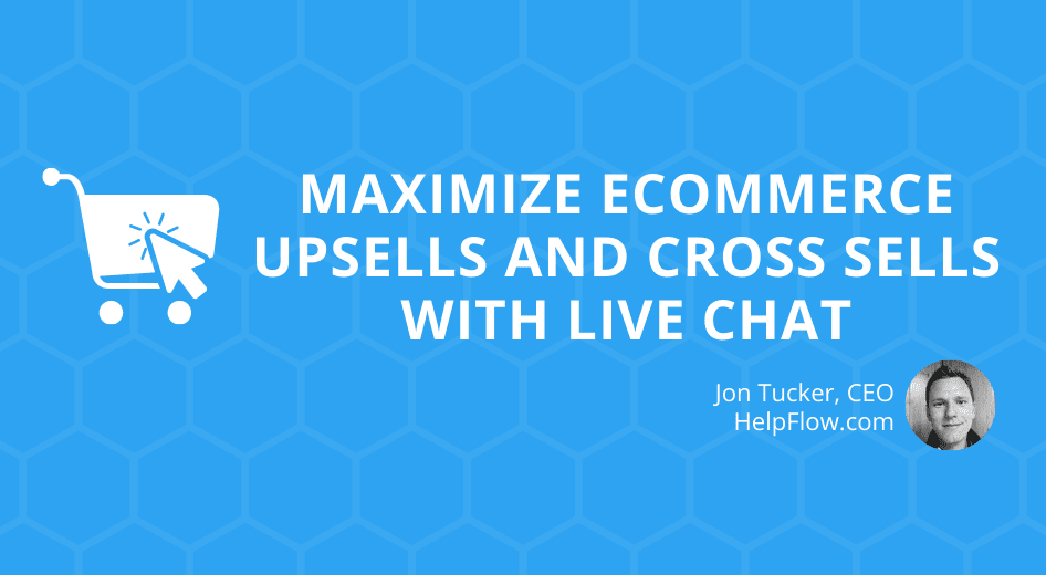 Maximize eCommerce Upsells and Cross Sells with Live Chat