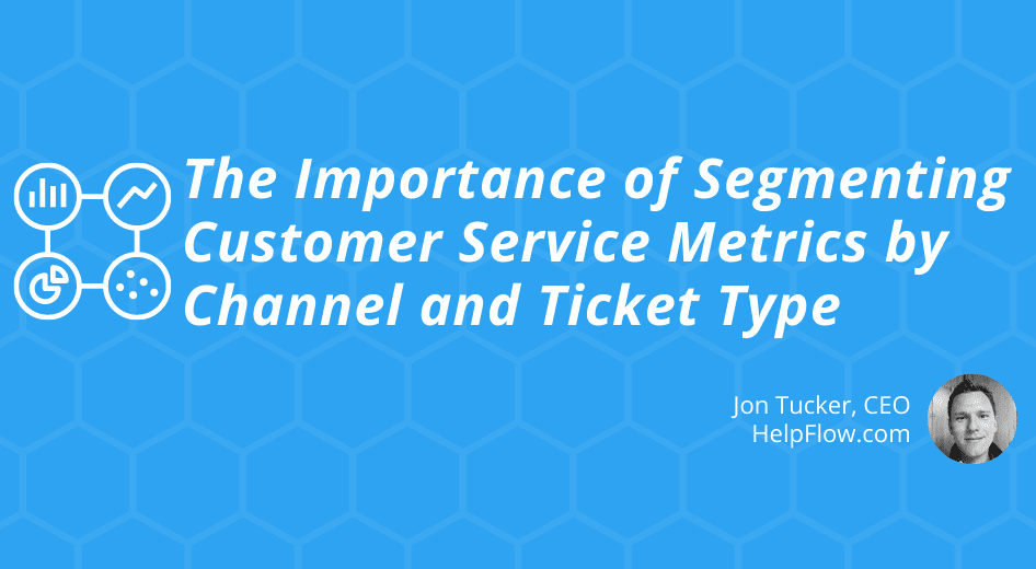 The Importance of Segmenting Customer Service Metrics by Channel and Ticket Type